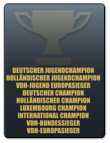 DEUTSCHER JUGENDCHAMPION HOLLÄNDISCHER JUGENDCHAMPION VDH-JUGEND EUROPASIEGER DEUTSCHER CHAMPION HOLLÄNDISCHER CHAMPION LUXEMBOURG CHAMPION INTERNATIONAL CHAMPION VDH-BUNDESSIEGER VDH-EUROPASIEGER